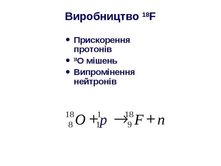 Виробництво 18F Прискорення протонів 18O мішень Випромінення нейтронів