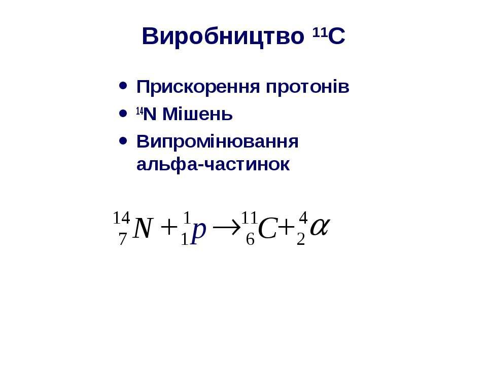 Виробництво 11C Прискорення протонів 14N Мішень Випромінювання альфа-частинок