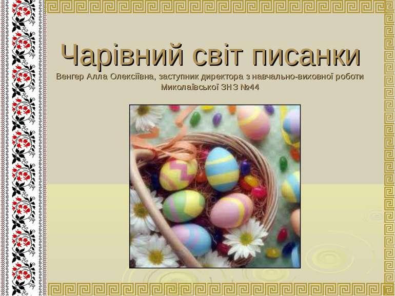 Чарівний світ писанки Венгер Алла Олексіївна, заступник директора з навчально...