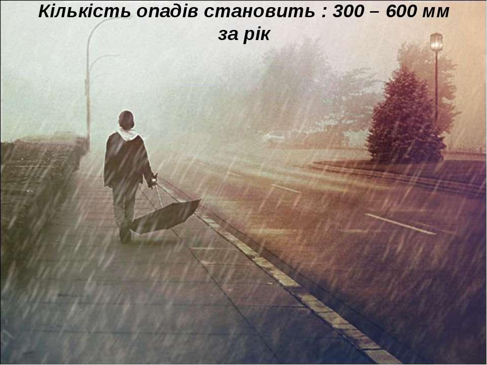 Кількість опадів становить : 300 – 600 мм за рік