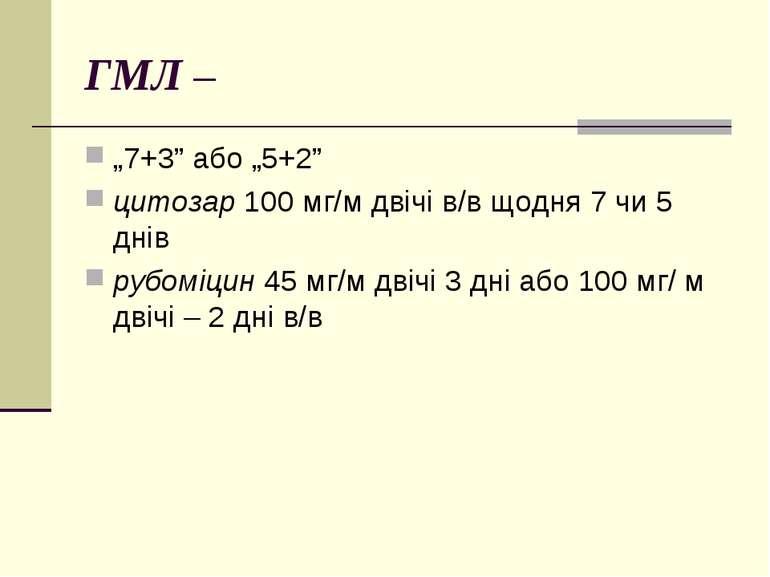 """ГМЛ – """"7+3"""" або """"5+2"""" цитозар 100 мг/м двічі в/в щодня 7 чи 5 днів рубоміцин ..."""