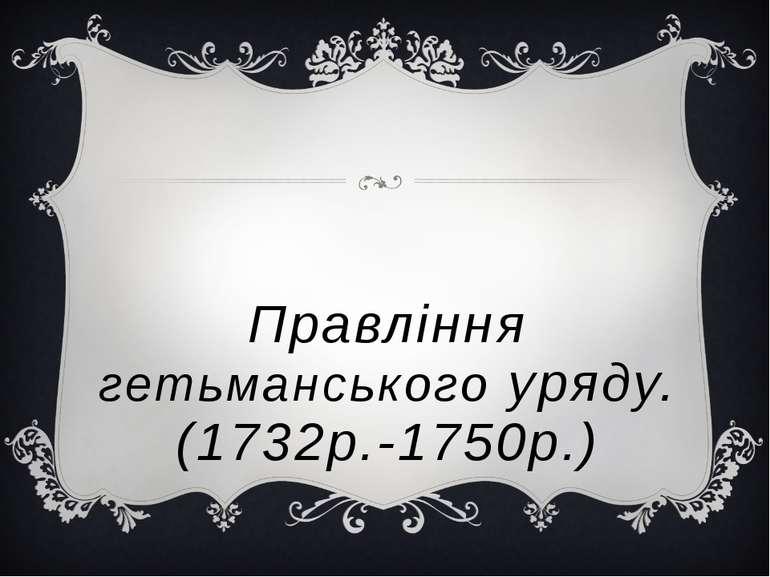 Правління гетьманського уряду. (1732р.-1750р.)