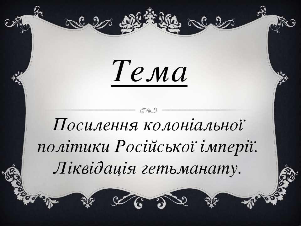 Тема Посилення колоніальної політики Російської імперії. Ліквідація гетьманату.