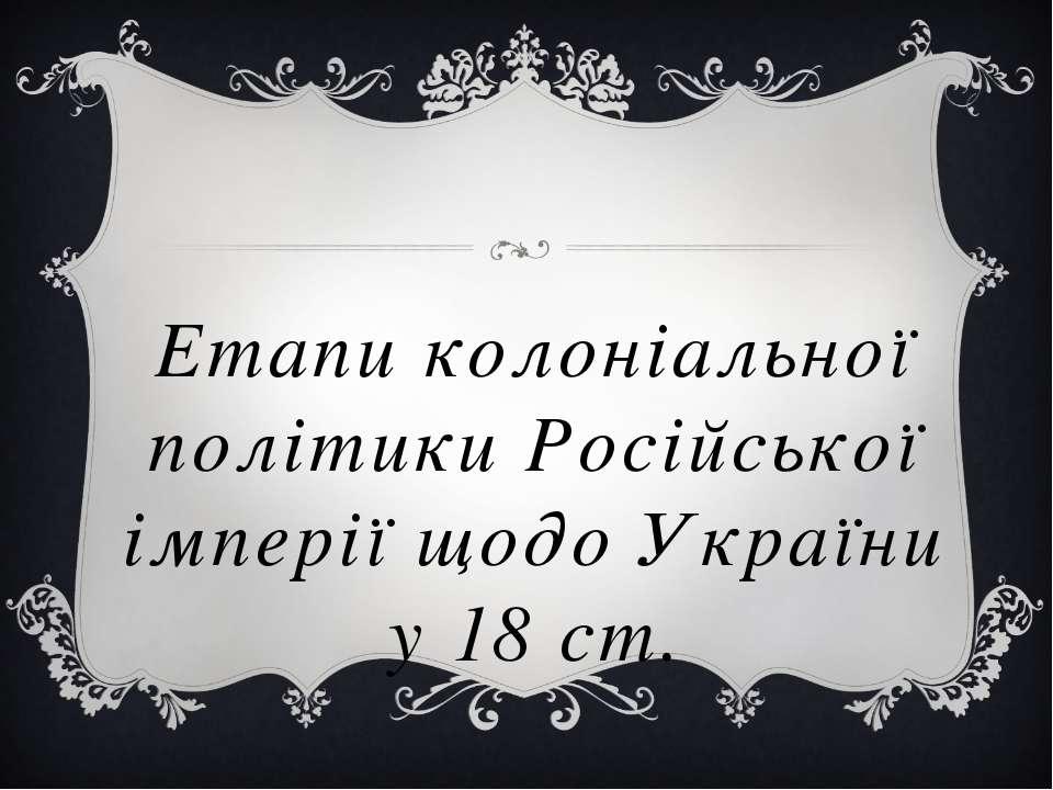 Етапи колоніальної політики Російської імперії щодо України у 18 ст.