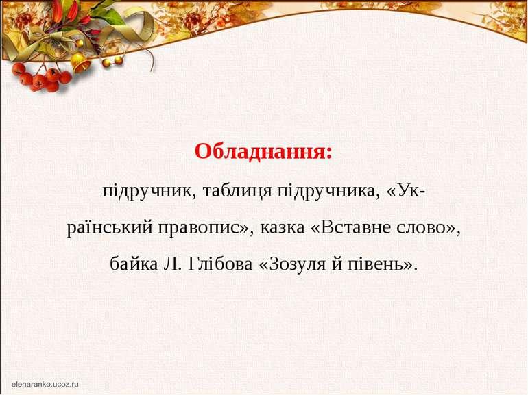Обладнання: підручник, таблиця підручника, «Ук раїнський правопис», казка «Вс...
