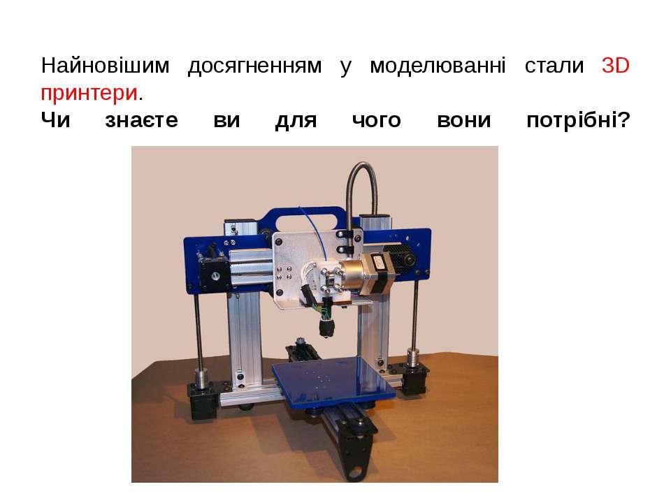 Найновішим досягненням у моделюванні стали 3D принтери. Чи знаєте ви для чого...