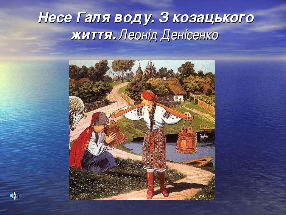 Несе Галя воду. З козацького життя. Леонід Денісенко