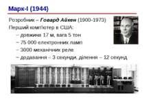 Розробник – Говард Айкен (1900-1973) Перший комп'ютер в США: довжина 17 м, ва...
