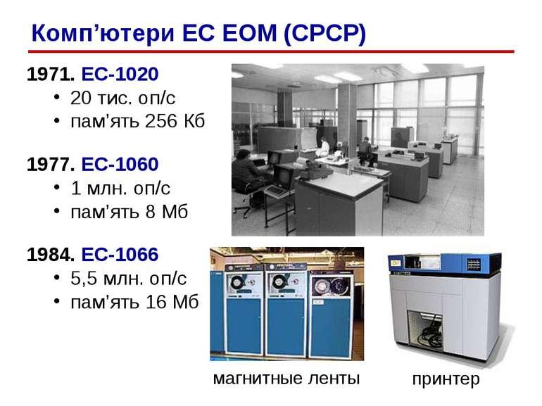 1971. ЕС-1020 20 тис. оп/c пам'ять 256 Кб 1977. ЕС-1060 1 млн. оп/c пам'ять 8...