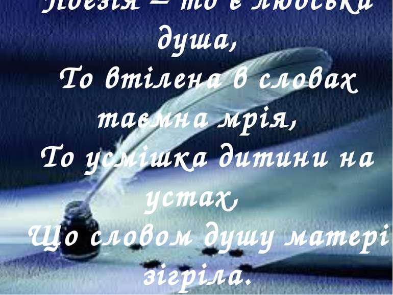 Поезія – то є людська душа, То втілена в словах таємна мрія, То усмішка дитин...