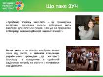 Що таке ЗУЧ «Зробимо Україну чистою!» – це громадська ініціатива, заснована з...