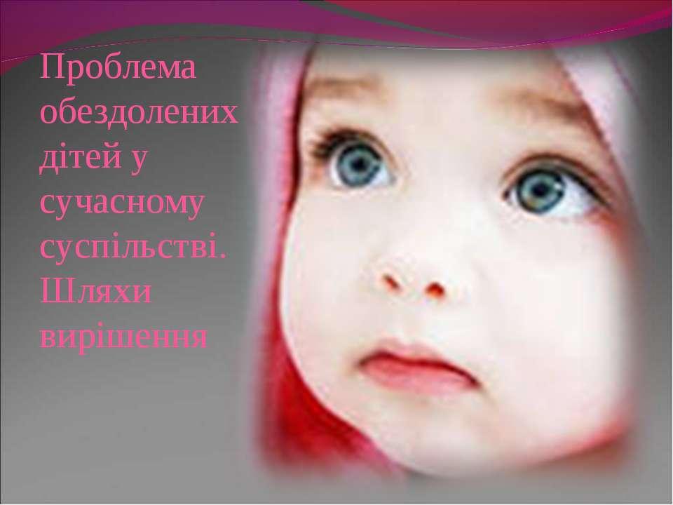 Проблема обездолених дітей у сучасному суспільстві. Шляхи вирішення