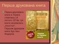 Перша друкована книга Перша друкована книга в Україні з'явилась 14 лютого 157...