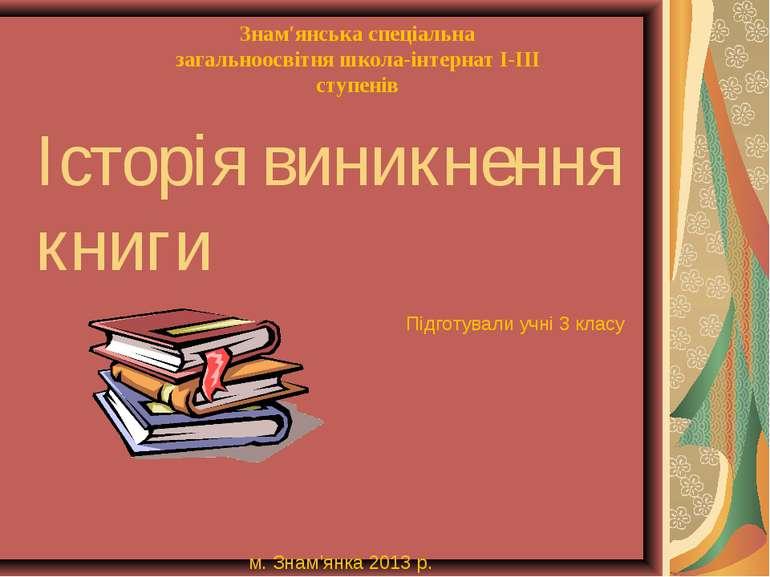 Історія виникнення книги Підготували учні 3 класу Знам′янська спеціальна зага...