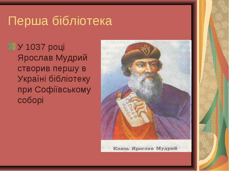 Перша бібліотека У 1037 році Ярослав Мудрий створив першу в Україні бібліотек...