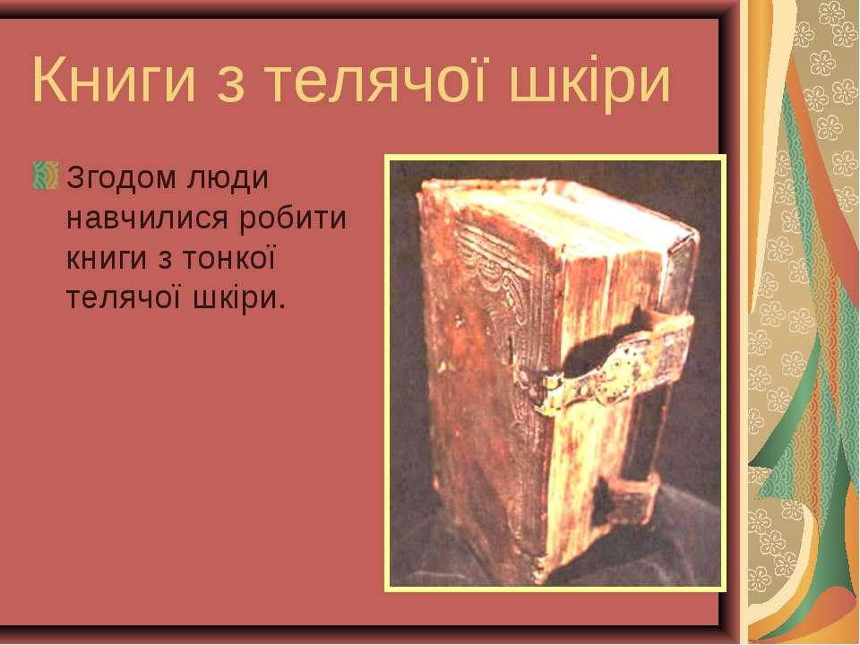 Книги з телячої шкiри Згодом люди навчилися робити книги з тонкої телячої шкiри.