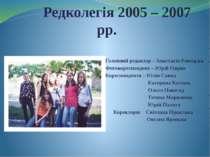 Редколегія 2005 – 2007 рр. Головний редактор – Анастасія Ровецька Фотокореспо...