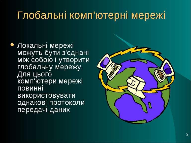 * Локальні мережі можуть бути з'єднані між собою і утворити глобальну мережу....