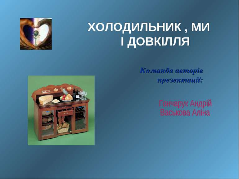 Команда авторів презентації:  ХОЛОДИЛЬНИК , МИ І ДОВКІЛЛЯ