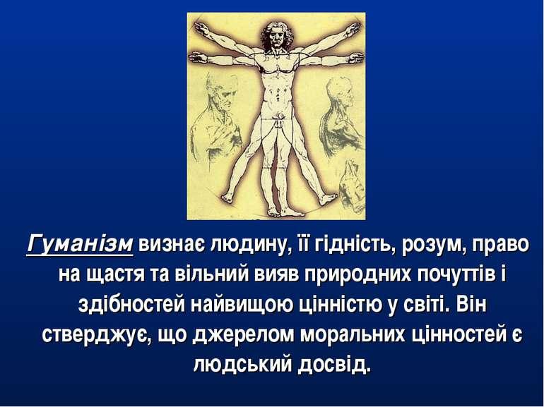 Гуманізм визнає людину, її гідність, розум, право на щастя та вільний вияв пр...
