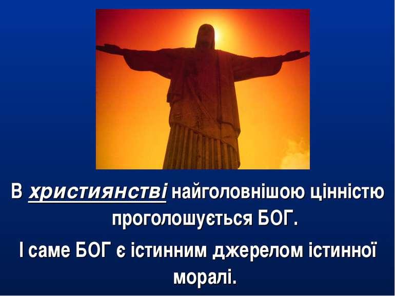 В християнстві найголовнішою цінністю проголошується БОГ. І саме БОГ є істинн...