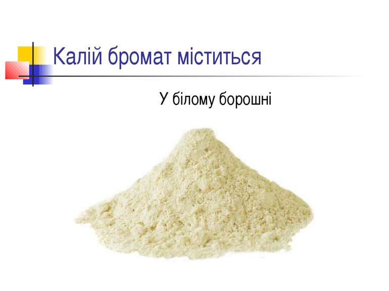 Калій бромат міститься У білому борошні