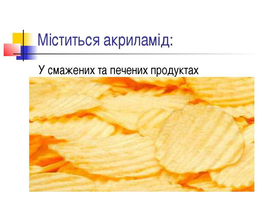 Міститься акриламід: У смажених та печених продуктах