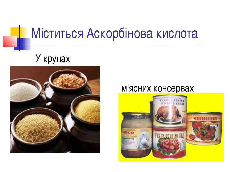 Міститься Аскорбінова кислота У крупах м'ясних консервах