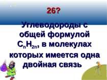 26? Углеводороды с общей формулой СnН2n, в молекулах которых имеется одна дво...