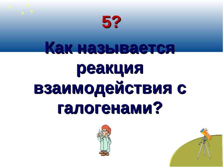 5? Как называется реакция взаимодействия с галогенами?