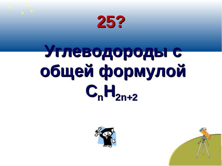 25? Углеводороды с общей формулой СnН2n+2