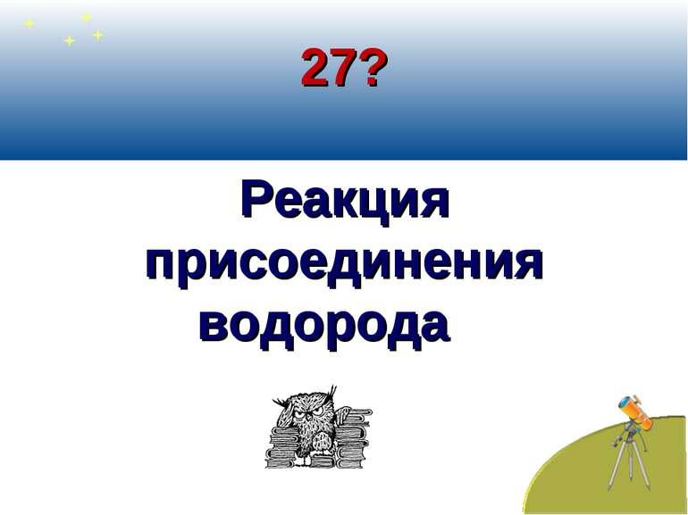 27? Реакция присоединения водорода