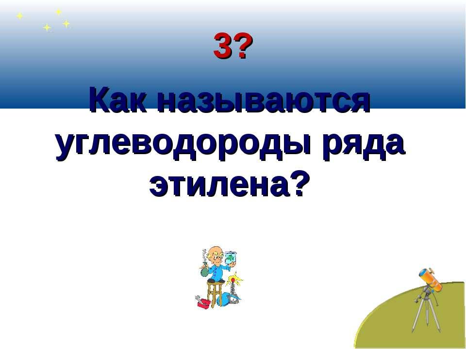 3? Как называются углеводороды ряда этилена?