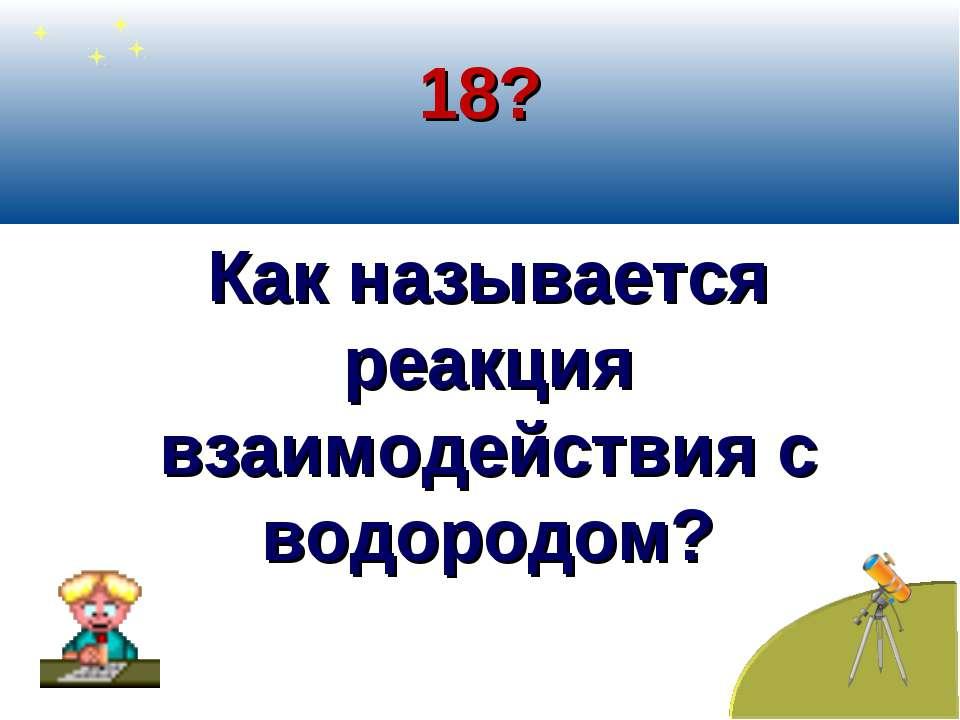 18? Как называется реакция взаимодействия с водородом?
