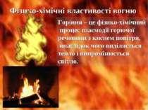 Фізико-хімічні властивості вогню Горіння – це фізико-хімічний процес взаємоді...