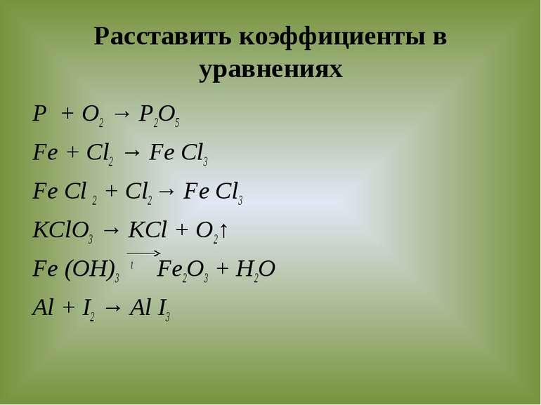 Расставить коэффициенты в уравнениях P + O2 → P2O5 Fe + Cl2 → Fe Cl3 Fe Cl 2 ...