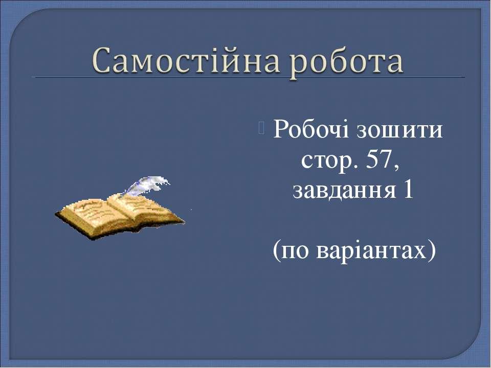 Робочі зошити стор. 57, завдання 1 (по варіантах)