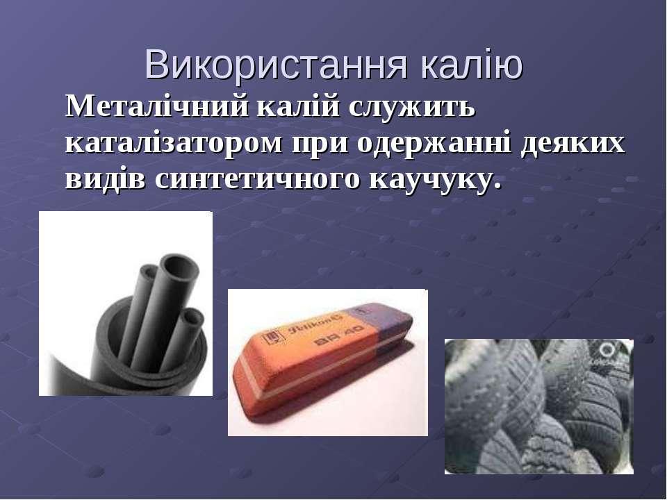Використання калію Металічний калій служить каталізатором при одержанні деяки...
