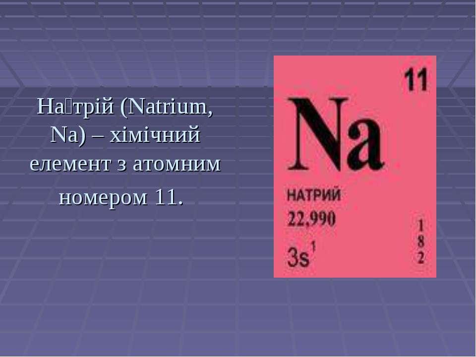 На трій (Natrium, Na) – хімічний елемент з атомним номером 11.