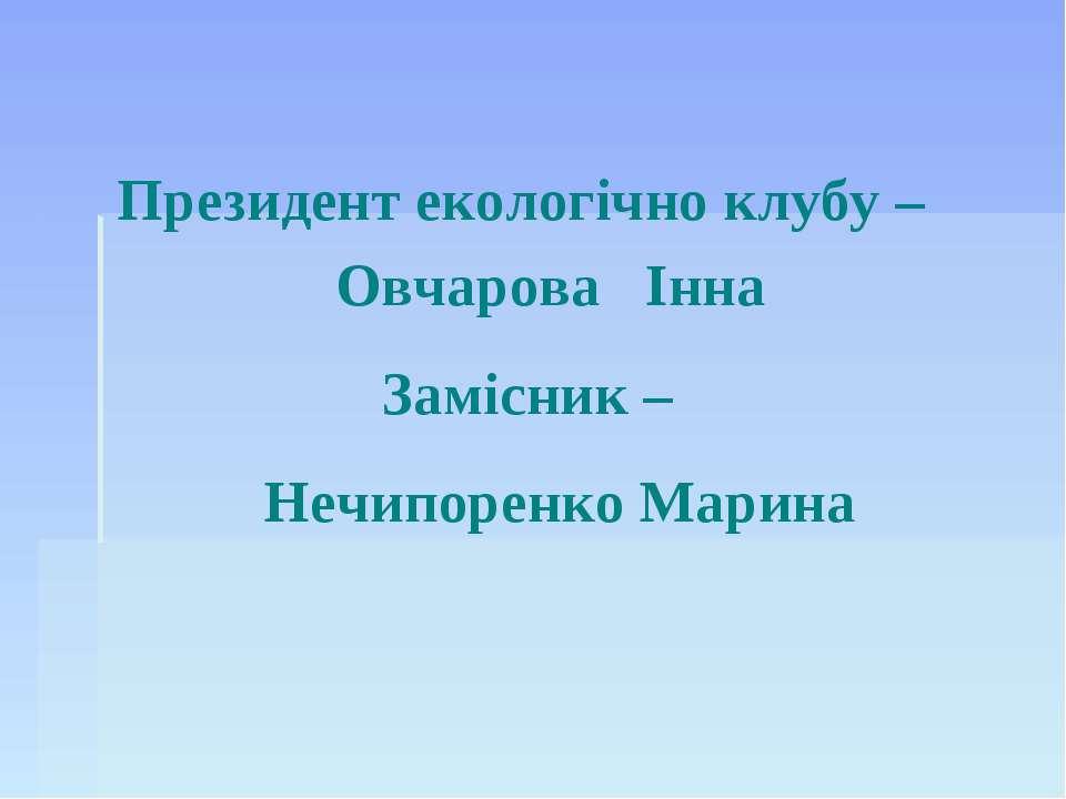 Президент екологічно клубу – Овчарова Інна Замісник – Нечипоренко Марина