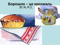 Борошно – це крохмаль (С6 Н10 О 5) n