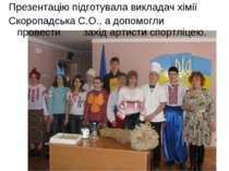 Презентацію підготувала викладач хімії Скоропадська С.О., а допомогли провест...