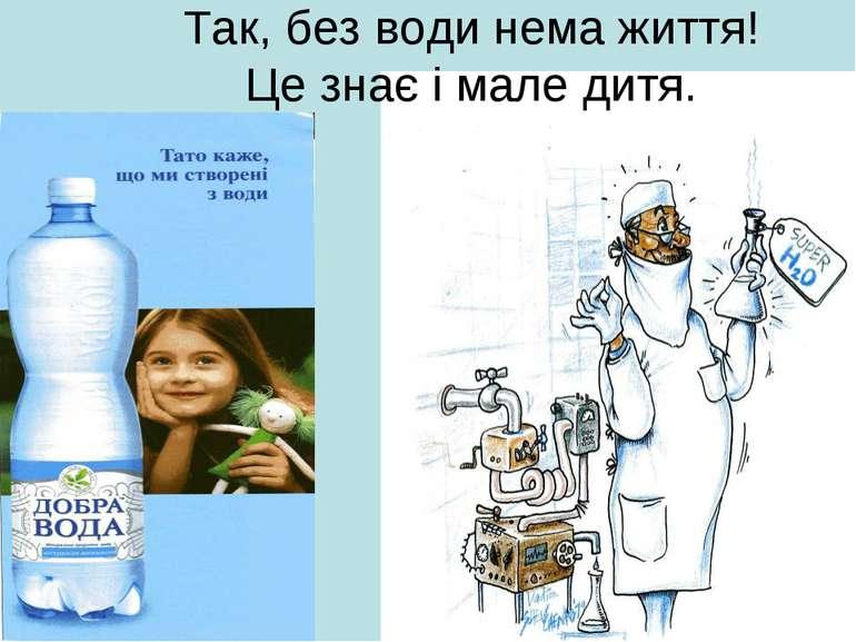 Так, без води нема життя! Це знає і мале дитя.