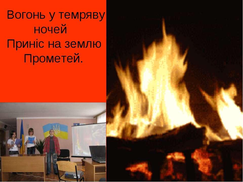 Вогонь у темряву ночей Приніс на землю Прометей.