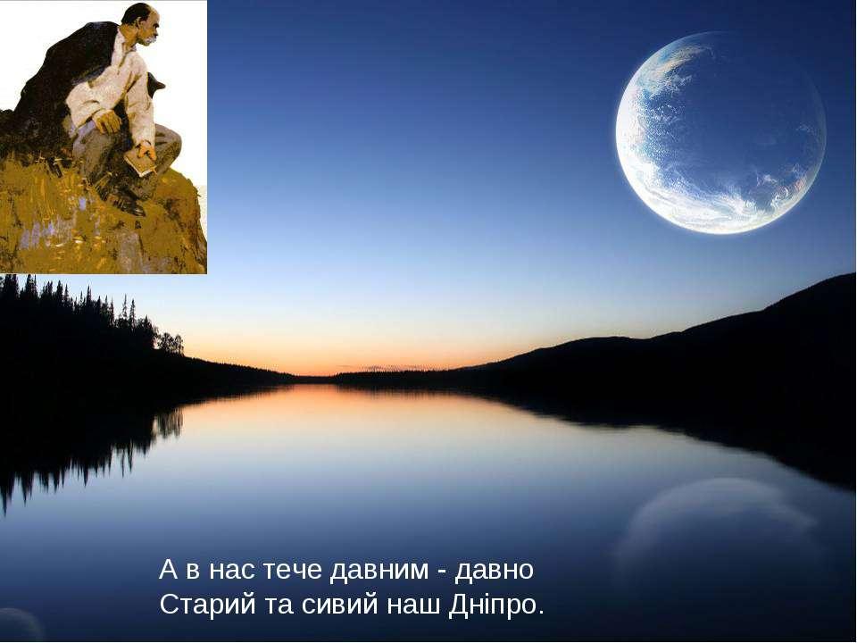 А в нас тече давним - давно Старий та сивий наш Дніпро.