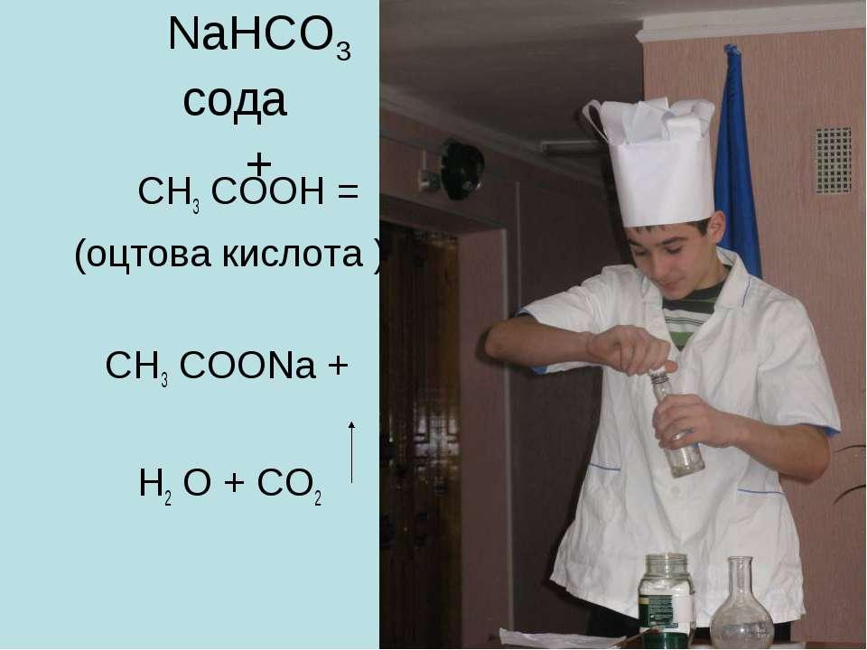 NaHCO3 сода + СН3 СООН = (оцтова кислота ) СН3 СООNa + Н2 О + СО2