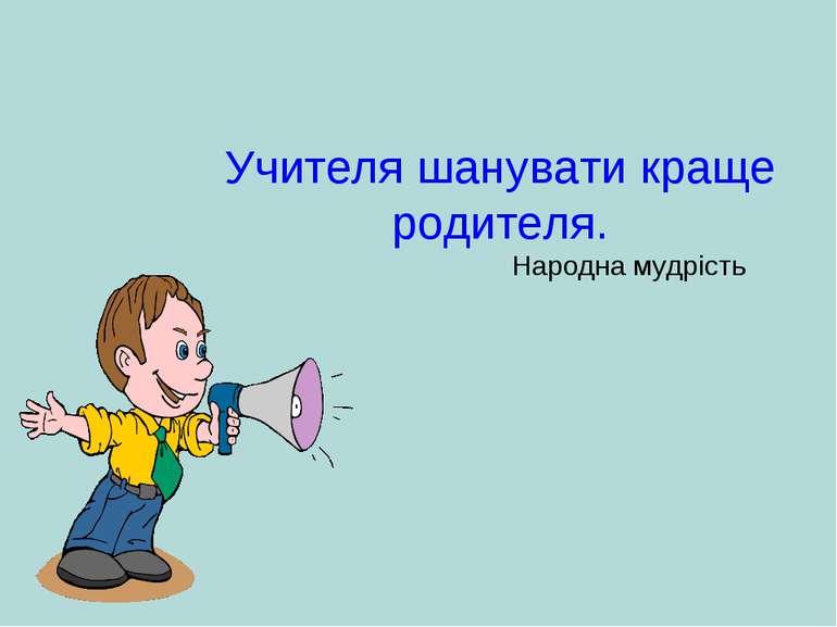 Учителя шанувати краще родителя. Народна мудрість