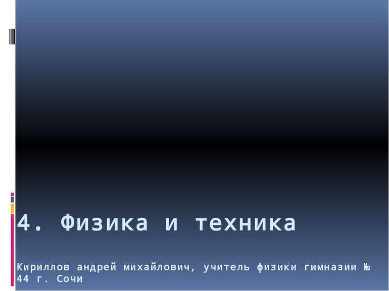 4. Физика и техника Кириллов андрей михайлович, учитель физики гимназии № 44 ...