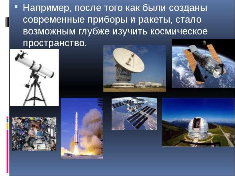 Например, после того как были созданы современные приборы и ракеты, стало воз...