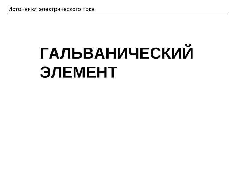 Источники электрического тока ГАЛЬВАНИЧЕСКИЙ ЭЛЕМЕНТ